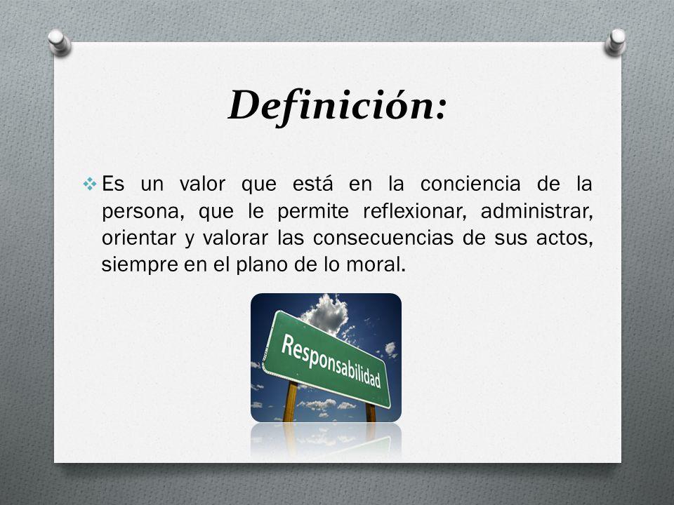 Definición: Es un valor que está en la conciencia de la persona, que le permite reflexionar, administrar, orientar y valorar las consecuencias de sus actos, siempre en el plano de lo moral.