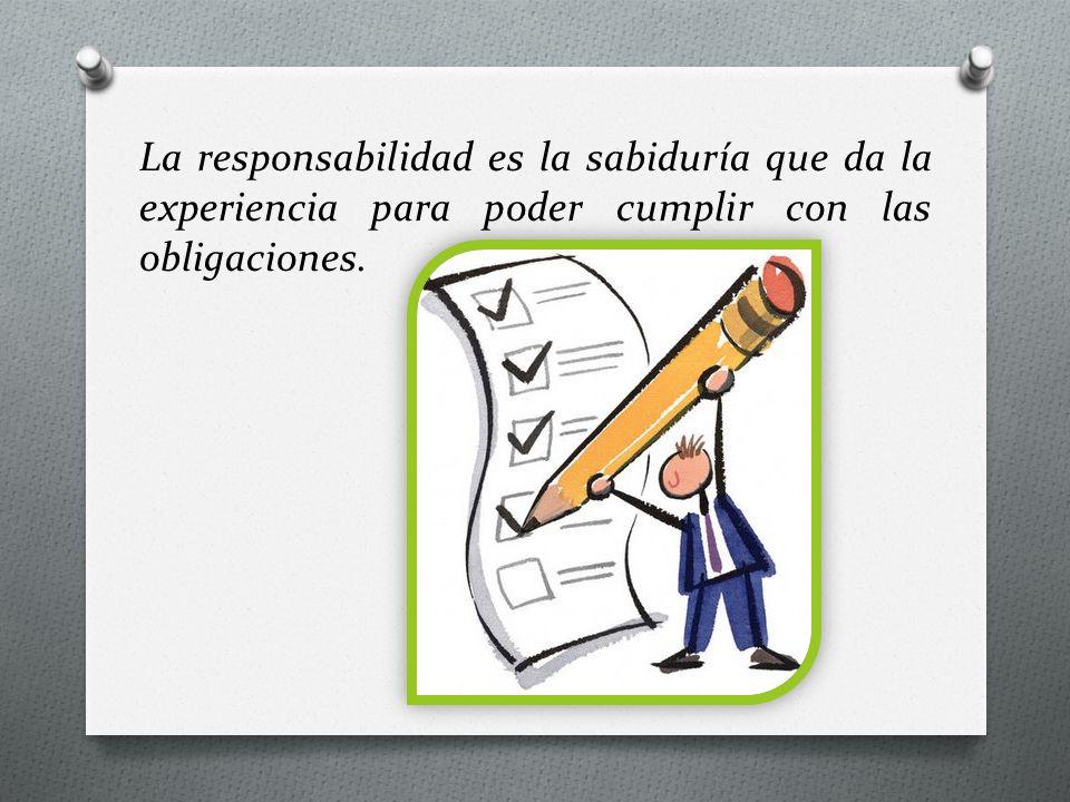 La responsabilidad es la sabiduría que da la experiencia para poder cumplir con las obligaciones.