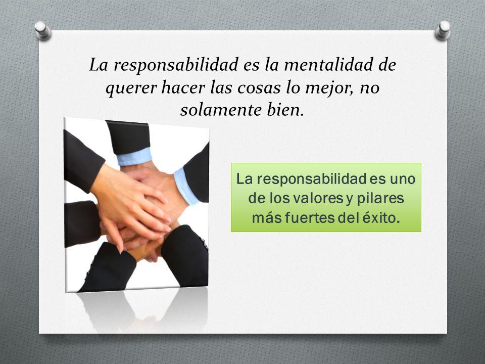 La responsabilidad es la mentalidad de querer hacer las cosas lo mejor, no solamente bien. La responsabilidad es uno de los valores y pilares más fuer