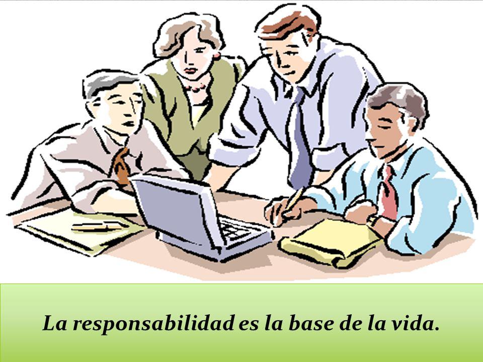 La responsabilidad es la base de la vida.