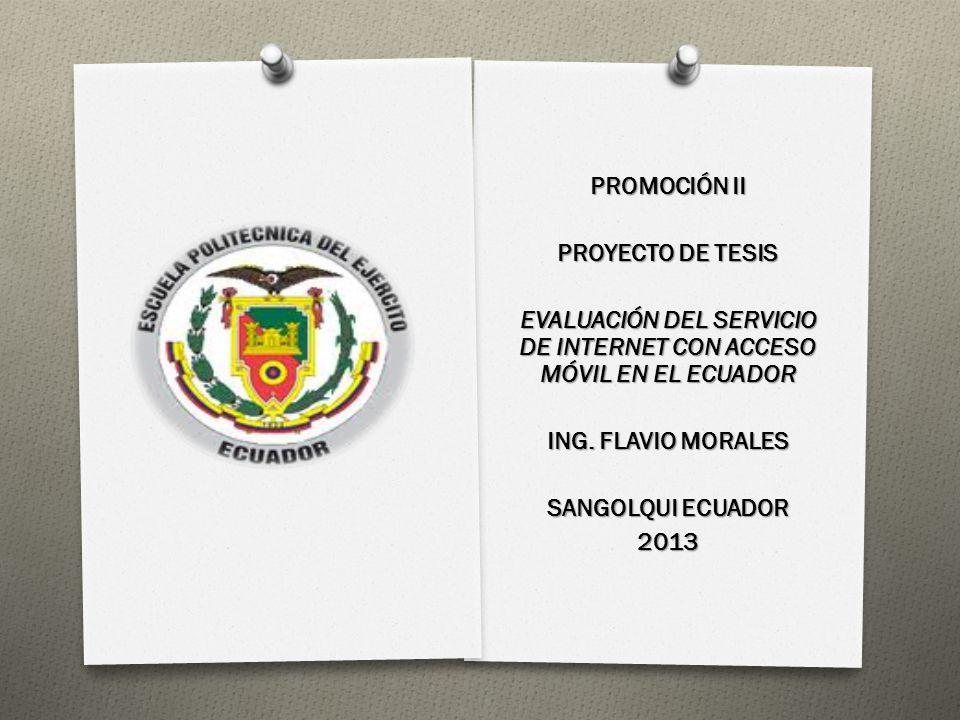 PROMOCIÓN II PROYECTO DE TESIS EVALUACIÓN DEL SERVICIO DE INTERNET CON ACCESO MÓVIL EN EL ECUADOR ING. FLAVIO MORALES SANGOLQUI ECUADOR 2013