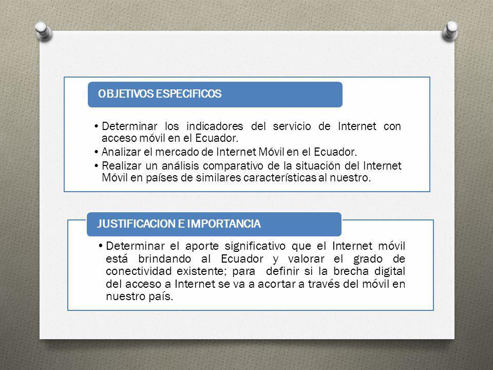 Determinar los indicadores del servicio de Internet con acceso móvil en el Ecuador. Analizar el mercado de Internet Móvil en el Ecuador. Realizar un a