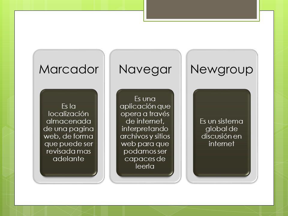 Marcador Es la localización almacenada de una pagina web, de forma que puede ser revisada mas adelante Navegar Es una aplicación que opera a través de internet, interpretando archivos y sitios web para que podamos ser capaces de leerla Newgroup Es un sistema global de discusión en internet