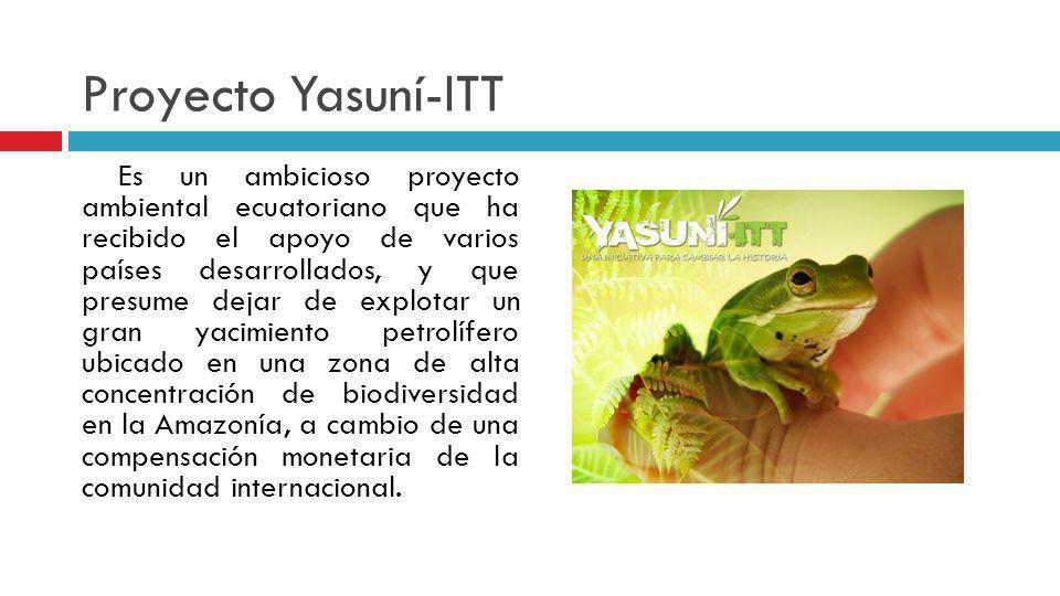 Proyecto Yasuní-ITT Es un ambicioso proyecto ambiental ecuatoriano que ha recibido el apoyo de varios países desarrollados, y que presume dejar de exp