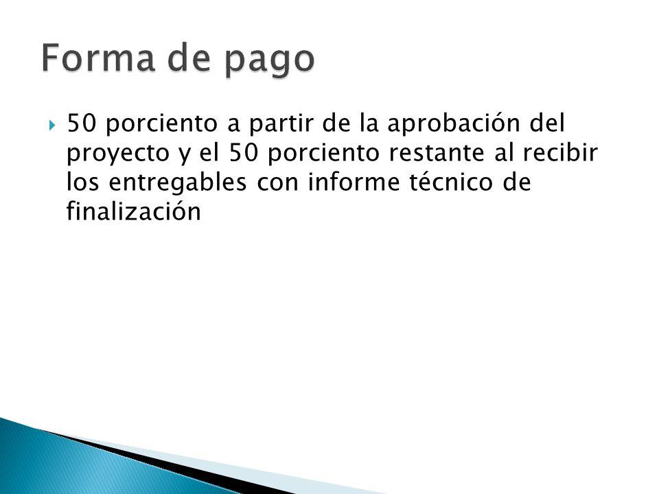 50 porciento a partir de la aprobación del proyecto y el 50 porciento restante al recibir los entregables con informe técnico de finalización