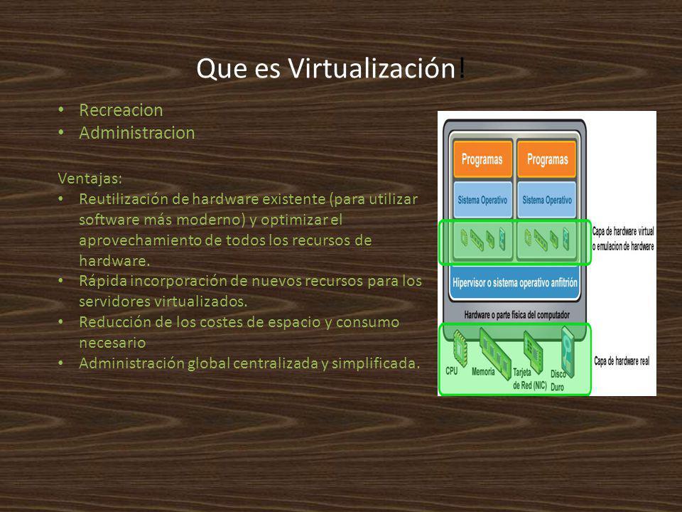 Que es Virtualización! Recreacion Administracion Ventajas: Reutilización de hardware existente (para utilizar software más moderno) y optimizar el apr
