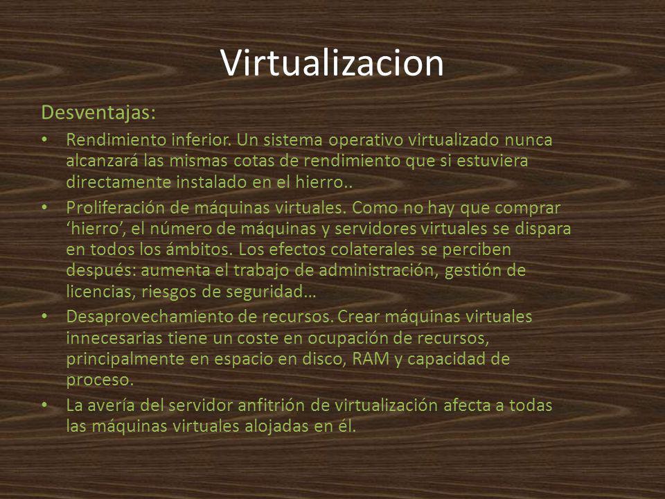 Virtualizacion Desventajas: Rendimiento inferior. Un sistema operativo virtualizado nunca alcanzará las mismas cotas de rendimiento que si estuviera d