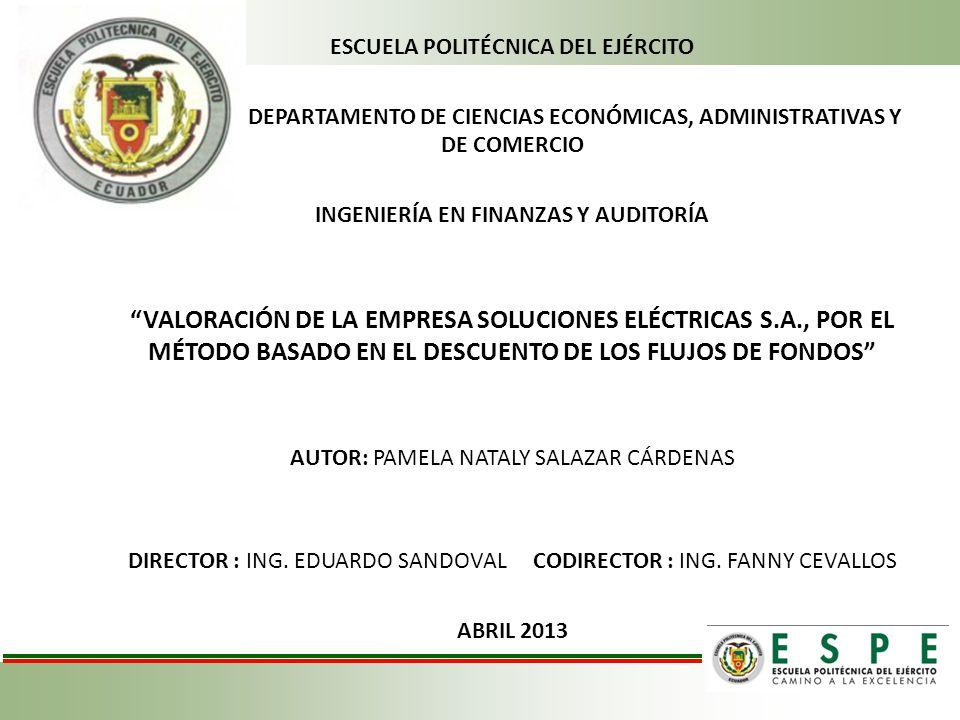 ESCUELA POLITÉCNICA DEL EJÉRCITO DEPARTAMENTO DE CIENCIAS ECONÓMICAS, ADMINISTRATIVAS Y DE COMERCIO INGENIERÍA EN FINANZAS Y AUDITORÍA VALORACIÓN DE LA EMPRESA SOLUCIONES ELÉCTRICAS S.A., POR EL MÉTODO BASADO EN EL DESCUENTO DE LOS FLUJOS DE FONDOS AUTOR: PAMELA NATALY SALAZAR CÁRDENAS DIRECTOR : ING.