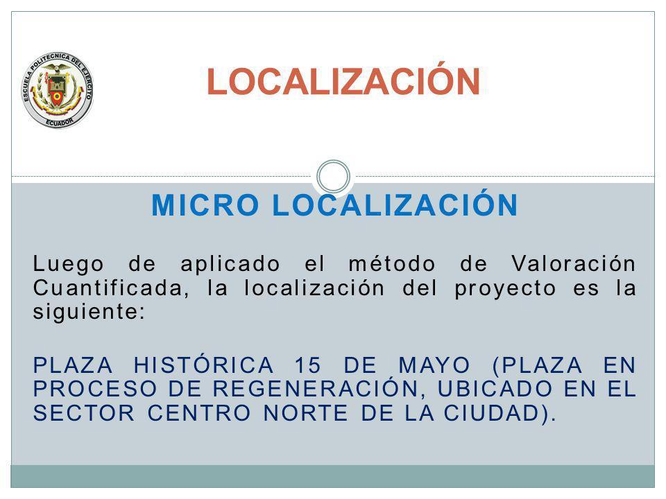 MICRO LOCALIZACIÓN Luego de aplicado el método de Valoración Cuantificada, la localización del proyecto es la siguiente: PLAZA HISTÓRICA 15 DE MAYO (P