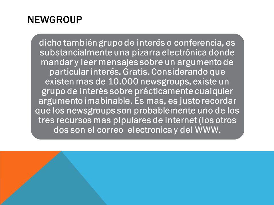 NEWGROUP dicho también grupo de interés o conferencia, es substancialmente una pizarra electrónica donde mandar y leer mensajes sobre un argumento de particular interés.