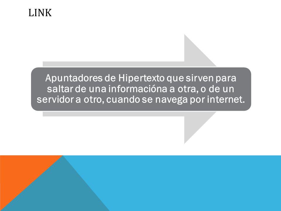 LINK Apuntadores de Hipertexto que sirven para saltar de una informacióna a otra, o de un servidor a otro, cuando se navega por internet.