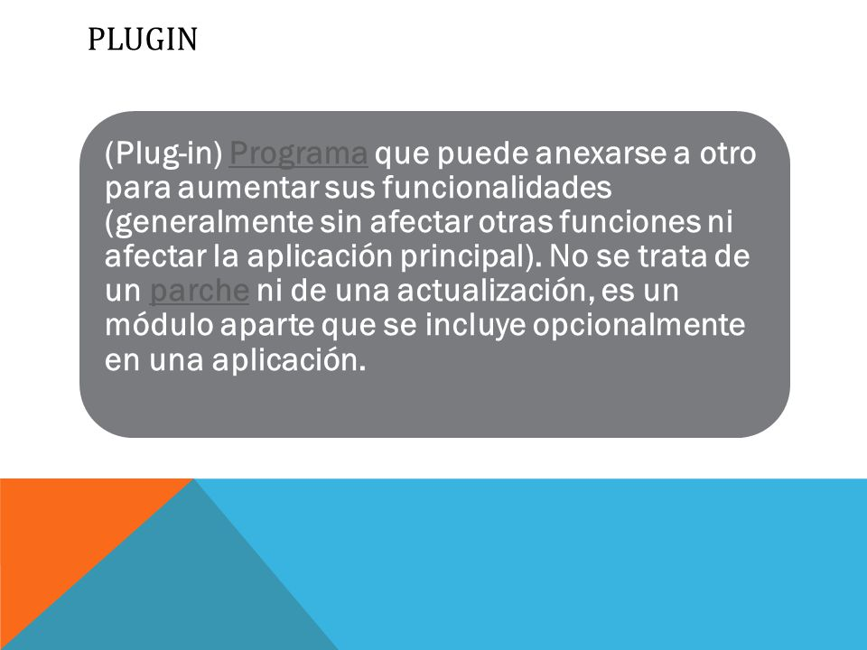PLUGIN (Plug-in) Programa que puede anexarse a otro para aumentar sus funcionalidades (generalmente sin afectar otras funciones ni afectar la aplicación principal).