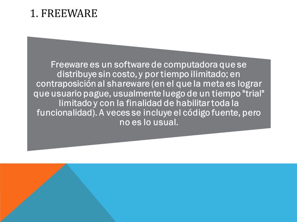 1.FREEWARE Freeware es un software de computadora que se distribuye sin costo, y por tiempo ilimitado; en contraposición al shareware (en el que la meta es lograr que usuario pague, usualmente luego de un tiempo trial limitado y con la finalidad de habilitar toda la funcionalidad).