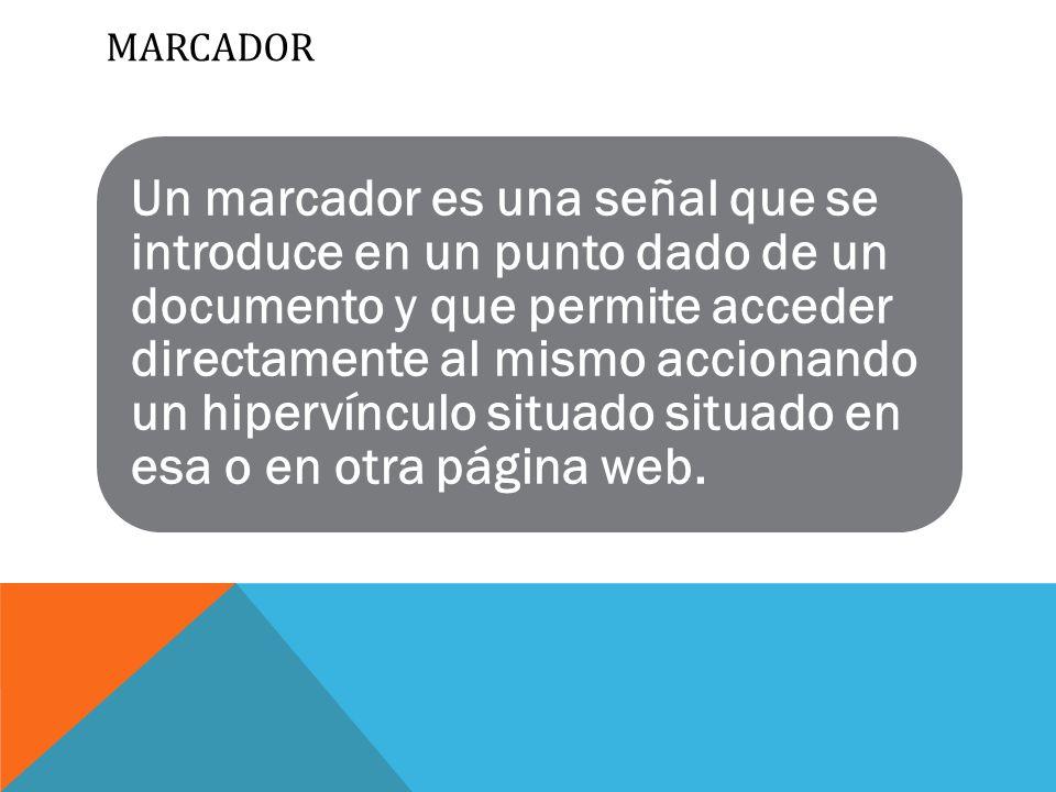 MARCADOR Un marcador es una señal que se introduce en un punto dado de un documento y que permite acceder directamente al mismo accionando un hipervínculo situado situado en esa o en otra página web.