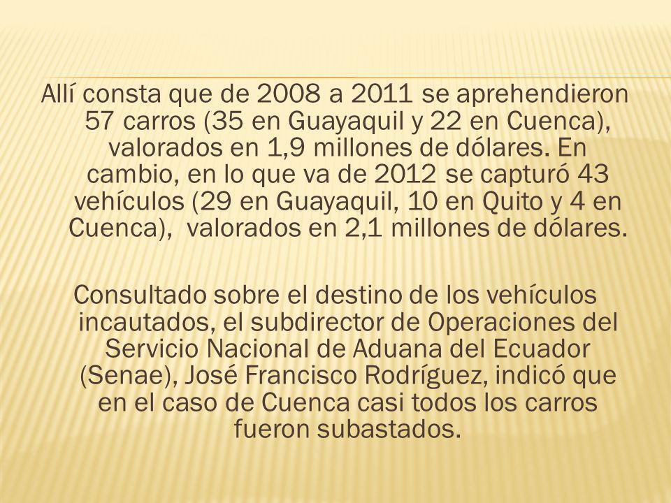 Allí consta que de 2008 a 2011 se aprehendieron 57 carros (35 en Guayaquil y 22 en Cuenca), valorados en 1,9 millones de dólares. En cambio, en lo que
