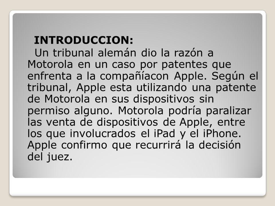INTRODUCCION: Un tribunal alemán dio la razón a Motorola en un caso por patentes que enfrenta a la compañíacon Apple. Según el tribunal, Apple esta ut