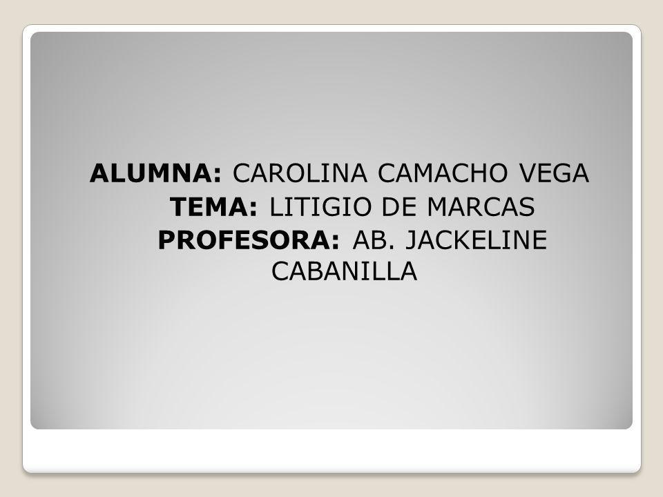 ALUMNA: CAROLINA CAMACHO VEGA TEMA: LITIGIO DE MARCAS PROFESORA: AB. JACKELINE CABANILLA
