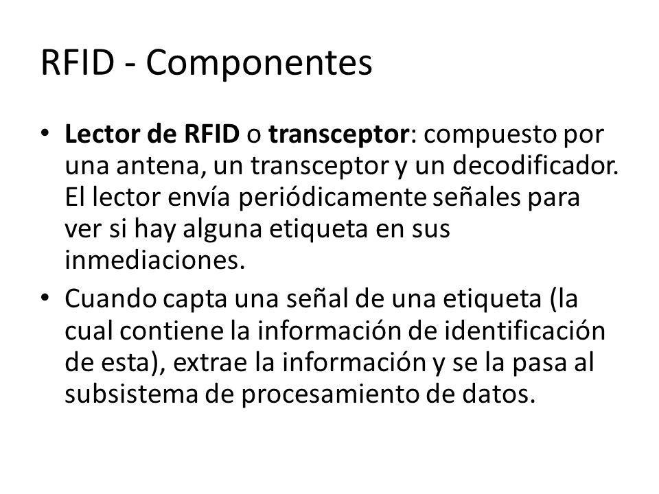 RFID - Componentes Lector de RFID o transceptor: compuesto por una antena, un transceptor y un decodificador. El lector envía periódicamente señales p