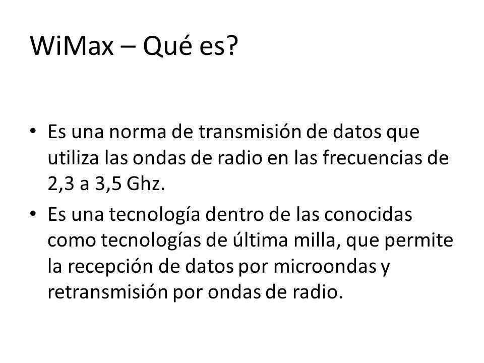WiMax – Qué es? Es una norma de transmisión de datos que utiliza las ondas de radio en las frecuencias de 2,3 a 3,5 Ghz. Es una tecnología dentro de l