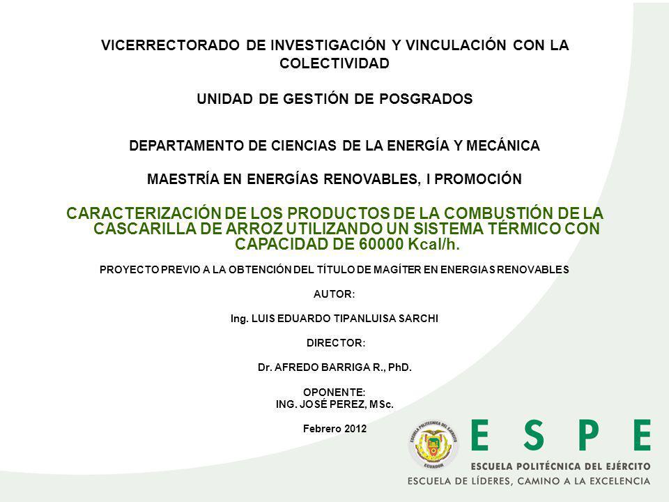 VICERRECTORADO DE INVESTIGACIÓN Y VINCULACIÓN CON LA COLECTIVIDAD UNIDAD DE GESTIÓN DE POSGRADOS DEPARTAMENTO DE CIENCIAS DE LA ENERGÍA Y MECÁNICA MAESTRÍA EN ENERGÍAS RENOVABLES, I PROMOCIÓN CARACTERIZACIÓN DE LOS PRODUCTOS DE LA COMBUSTIÓN DE LA CASCARILLA DE ARROZ UTILIZANDO UN SISTEMA TÉRMICO CON CAPACIDAD DE 60000 Kcal/h.