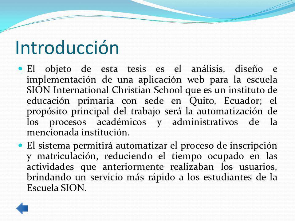 Introducción El objeto de esta tesis es el análisis, diseño e implementación de una aplicación web para la escuela SION International Christian School que es un instituto de educación primaria con sede en Quito, Ecuador; el propósito principal del trabajo será la automatización de los procesos académicos y administrativos de la mencionada institución.