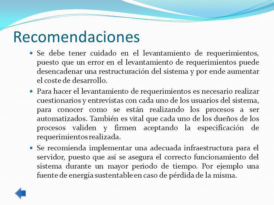 Recomendaciones Se debe tener cuidado en el levantamiento de requerimientos, puesto que un error en el levantamiento de requerimientos puede desencadenar una restructuración del sistema y por ende aumentar el coste de desarrollo.