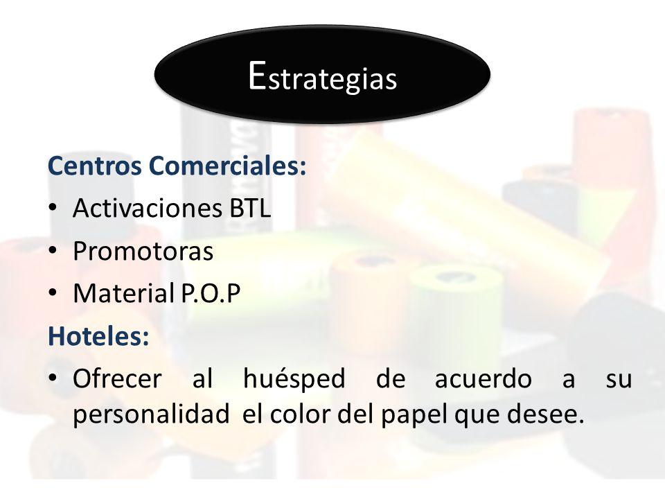 E strategias Centros Comerciales: Activaciones BTL Promotoras Material P.O.P Hoteles: Ofrecer al huésped de acuerdo a su personalidad el color del papel que desee.