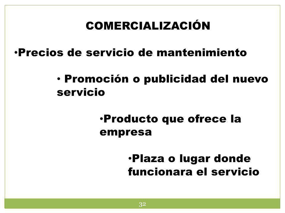 COMERCIALIZACIÓN Precios de servicio de mantenimiento Promoción o publicidad del nuevo servicio Producto que ofrece la empresa Plaza o lugar donde fun