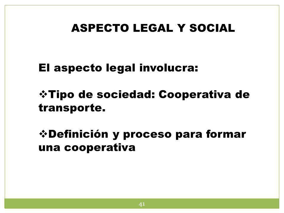 ASPECTO LEGAL Y SOCIAL El aspecto legal involucra: Tipo de sociedad: Cooperativa de transporte. Definición y proceso para formar una cooperativa 41