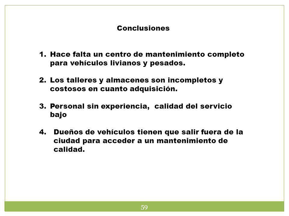 Conclusiones 1.Hace falta un centro de mantenimiento completo para vehículos livianos y pesados. 2.Los talleres y almacenes son incompletos y costosos