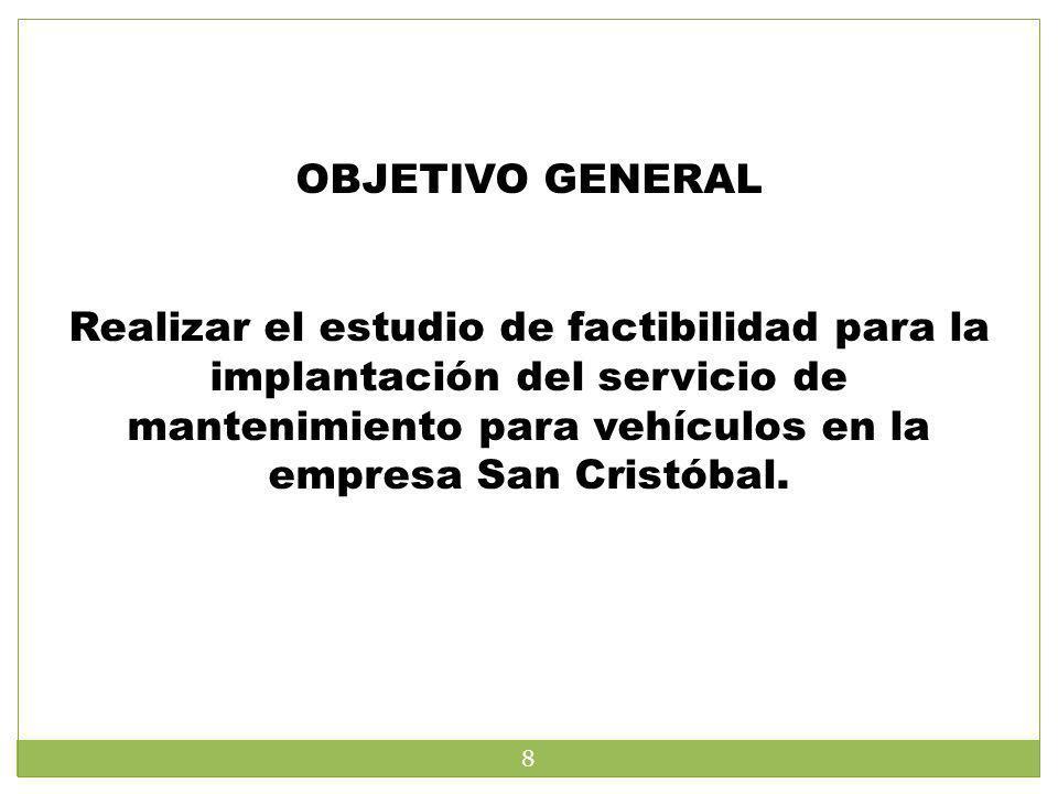 OBJETIVO GENERAL Realizar el estudio de factibilidad para la implantación del servicio de mantenimiento para vehículos en la empresa San Cristóbal. 8