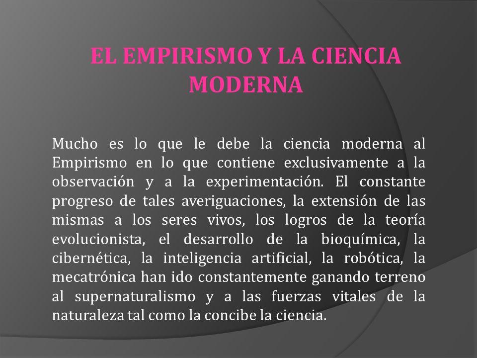 EL EMPIRISMO Y LA CIENCIA MODERNA Mucho es lo que le debe la ciencia moderna al Empirismo en lo que contiene exclusivamente a la observación y a la ex