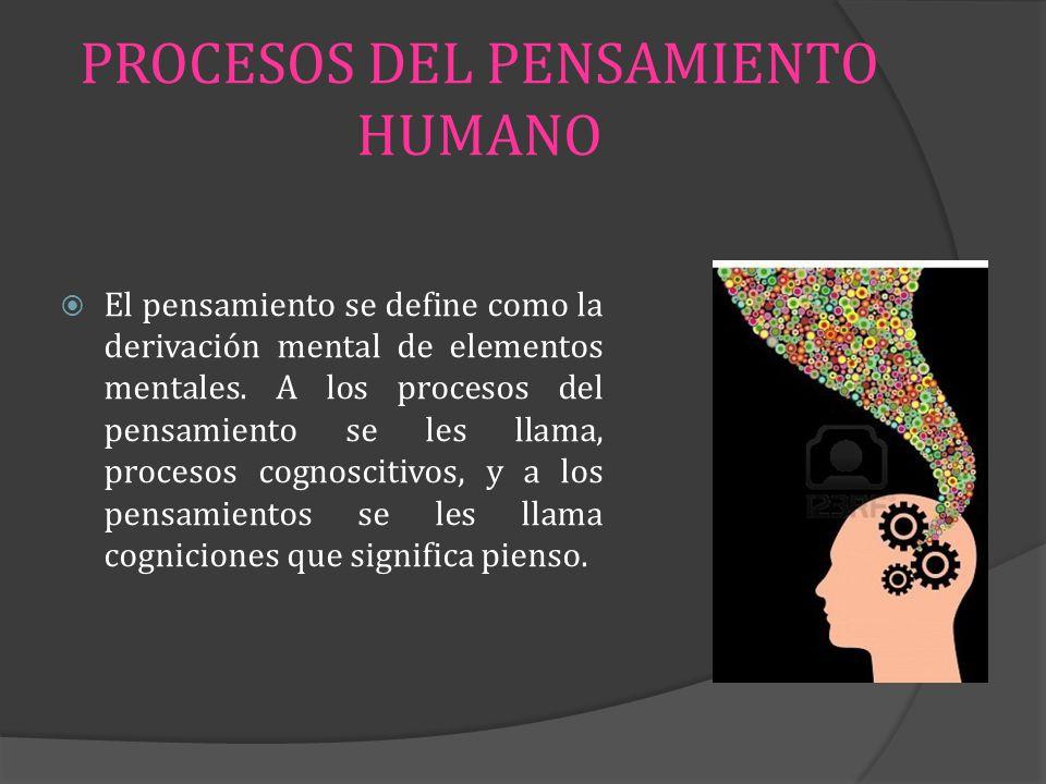 PROCESOS DEL PENSAMIENTO HUMANO El pensamiento se define como la derivación mental de elementos mentales. A los procesos del pensamiento se les llama,