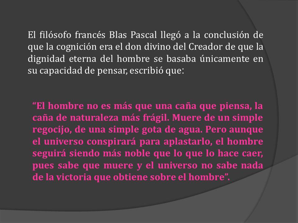 El filósofo francés Blas Pascal llegó a la conclusión de que la cognición era el don divino del Creador de que la dignidad eterna del hombre se basaba