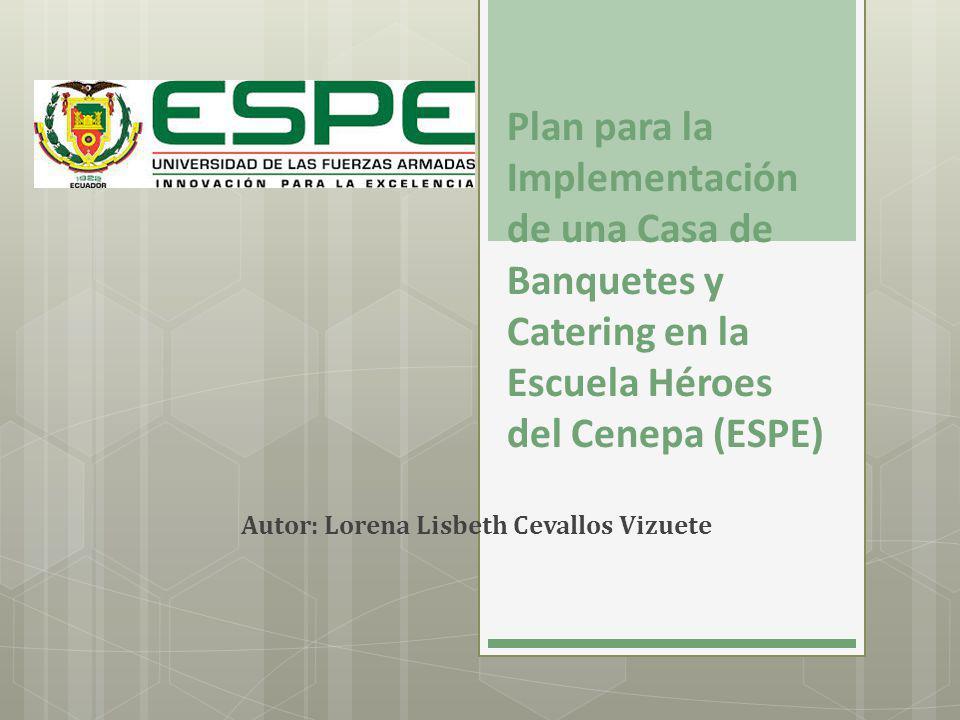 Plan para la Implementación de una Casa de Banquetes y Catering en la Escuela Héroes del Cenepa (ESPE) Autor: Lorena Lisbeth Cevallos Vizuete