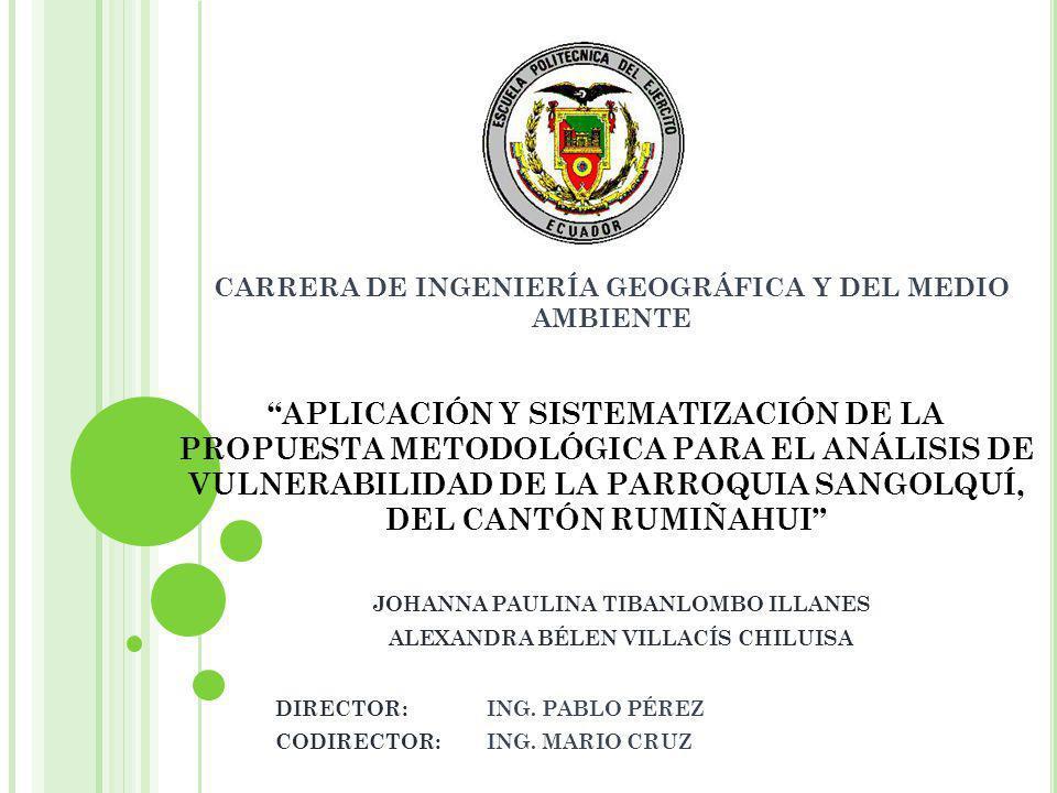 APLICACIÓN Y SISTEMATIZACIÓN DE LA PROPUESTA METODOLÓGICA PARA EL ANÁLISIS DE VULNERABILIDAD DE LA PARROQUIA SANGOLQUÍ, DEL CANTÓN RUMIÑAHUI JOHANNA PAULINA TIBANLOMBO ILLANES ALEXANDRA BÉLEN VILLACÍS CHILUISA DIRECTOR: ING.