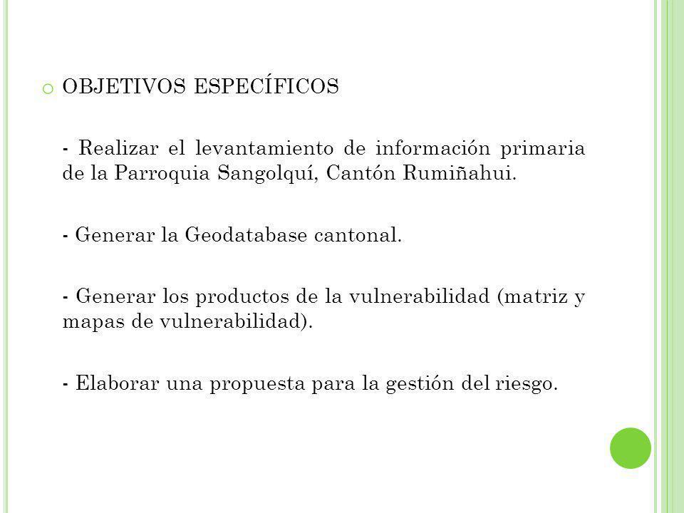 o OBJETIVOS ESPECÍFICOS - Realizar el levantamiento de información primaria de la Parroquia Sangolquí, Cantón Rumiñahui. - Generar la Geodatabase cant