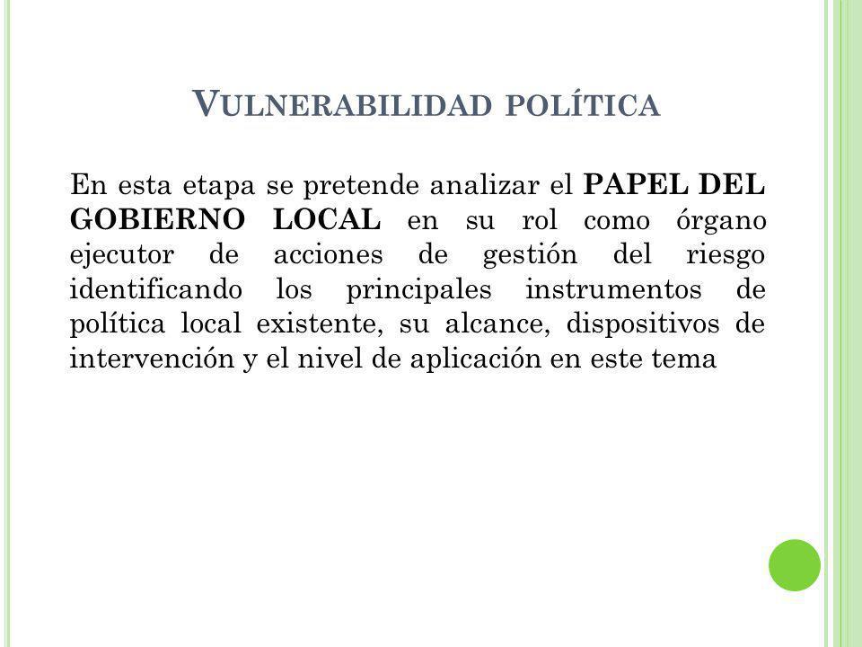 V ULNERABILIDAD POLÍTICA En esta etapa se pretende analizar el PAPEL DEL GOBIERNO LOCAL en su rol como órgano ejecutor de acciones de gestión del ries