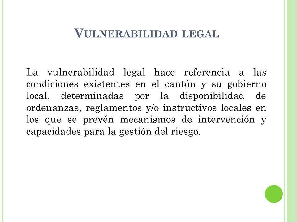 V ULNERABILIDAD LEGAL La vulnerabilidad legal hace referencia a las condiciones existentes en el cantón y su gobierno local, determinadas por la disponibilidad de ordenanzas, reglamentos y/o instructivos locales en los que se prevén mecanismos de intervención y capacidades para la gestión del riesgo.