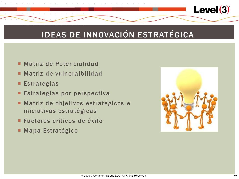12 Level 3 Communications, LLC. All Rights Reserved. 12 IDEAS DE INNOVACIÓN ESTRATÉGICA Matriz de Potencialidad Matriz de vulneralbilidad Estrategias