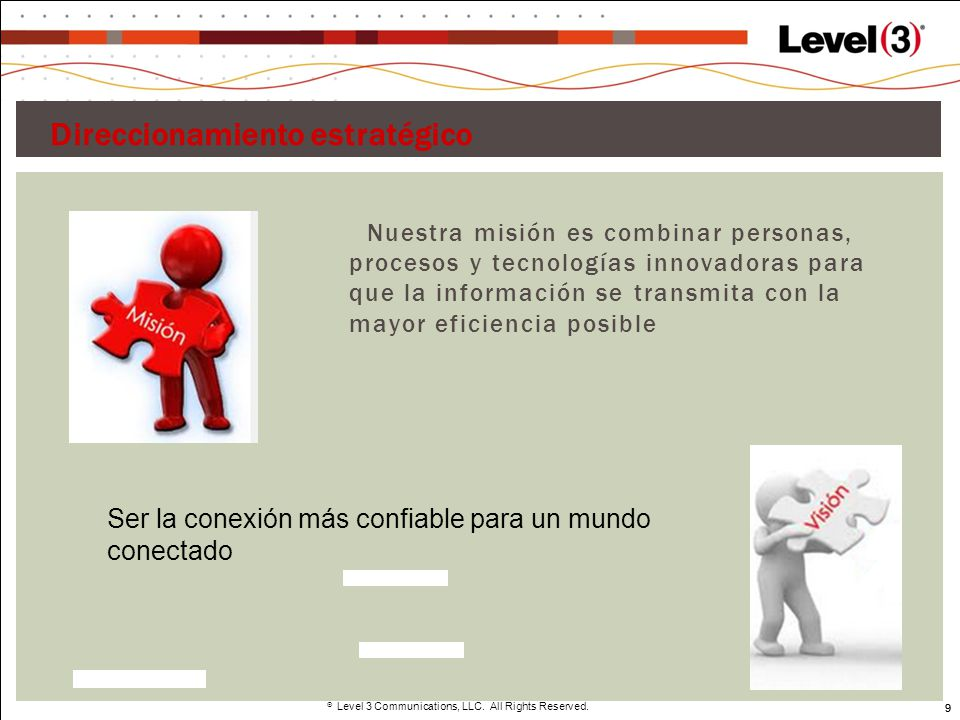 9 Level 3 Communications, LLC. All Rights Reserved. 9 Direccionamiento estratégico Nuestra misión es combinar personas, procesos y tecnologías innovad