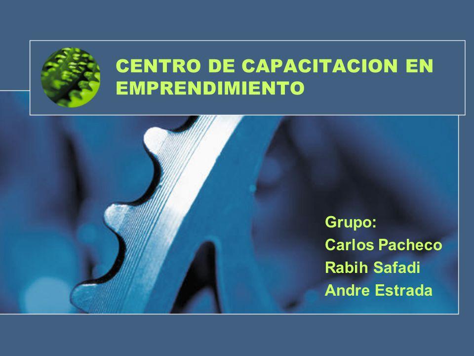 CENTRO DE CAPACITACION EN EMPRENDIMIENTO Grupo: Carlos Pacheco Rabih Safadi Andre Estrada