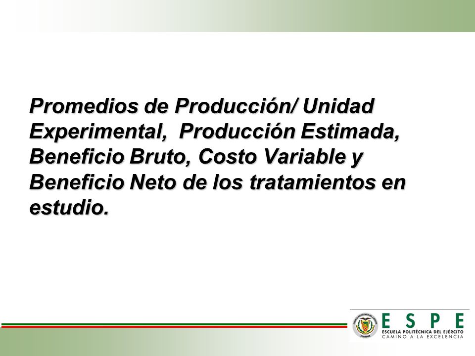 Promedios de Producción/ Unidad Experimental, Producción Estimada, Beneficio Bruto, Costo Variable y Beneficio Neto de los tratamientos en estudio.