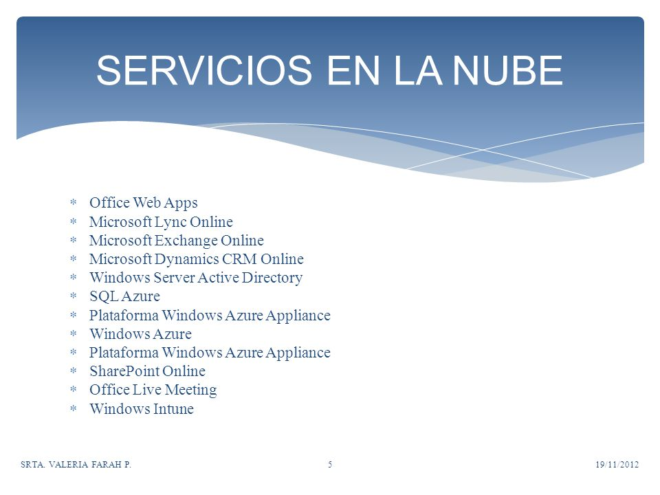 Office Web Apps Microsoft Lync Online Microsoft Exchange Online Microsoft Dynamics CRM Online Windows Server Active Directory SQL Azure Plataforma Windows Azure Appliance Windows Azure Plataforma Windows Azure Appliance SharePoint Online Office Live Meeting Windows Intune SERVICIOS EN LA NUBE 19/11/2012SRTA.