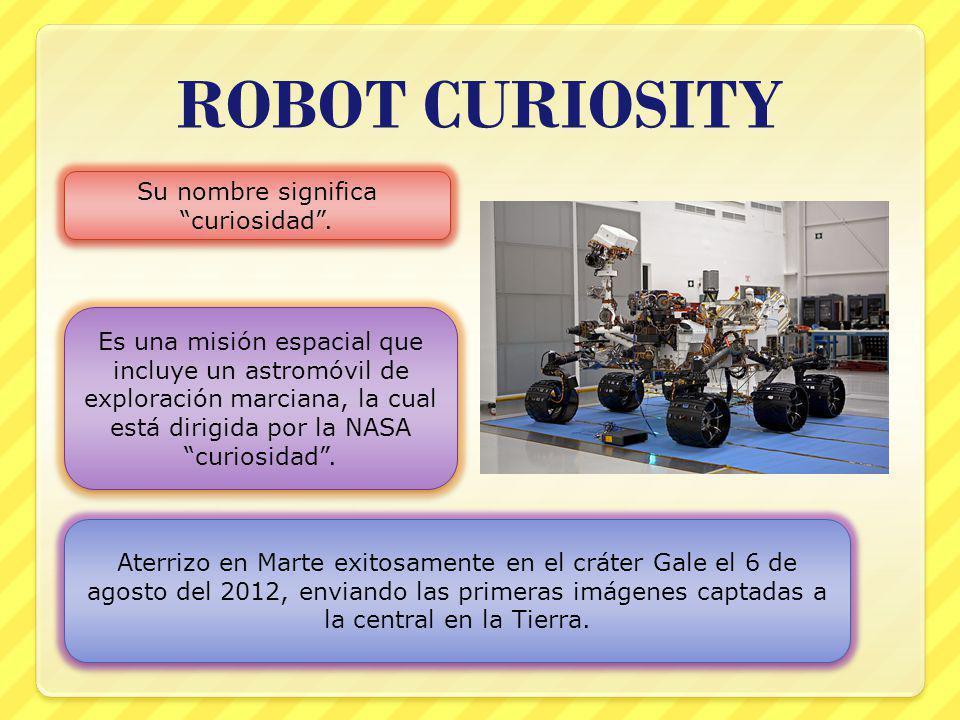 ROBOT CURIOSITY Su nombre significa curiosidad. Es una misión espacial que incluye un astromóvil de exploración marciana, la cual está dirigida por la