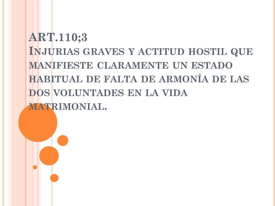 ART.110;3 I NJURIAS GRAVES Y ACTITUD HOSTIL QUE MANIFIESTE CLARAMENTE UN ESTADO HABITUAL DE FALTA DE ARMONÍA DE LAS DOS VOLUNTADES EN LA VIDA MATRIMON