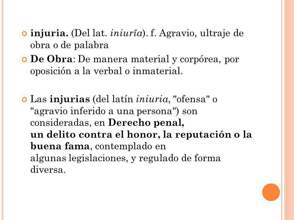 injuria. (Del lat. iniurĭa ). f. Agravio, ultraje de obra o de palabra De Obra : De manera material y corpórea, por oposición a la verbal o inmaterial