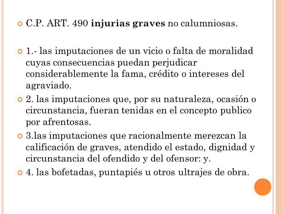 C.P. ART. 490 injurias graves no calumniosas. 1.- las imputaciones de un vicio o falta de moralidad cuyas consecuencias puedan perjudicar considerable