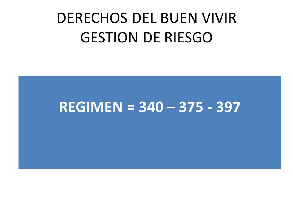 DERECHOS DEL BUEN VIVIR GESTION DE RIESGO REGIMEN = 340 – 375 - 397
