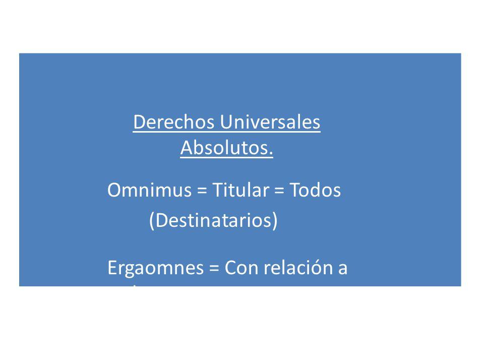 Derechos Universales Absolutos. Omnimus = Titular = Todos Ergaomnes = Con relación a todos. (Destinatarios)